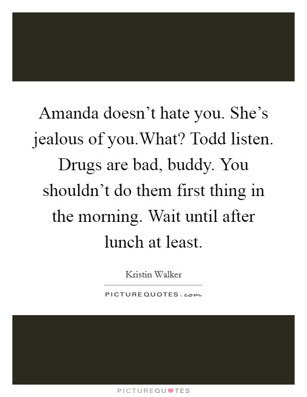 Amanda doesn't hate you. She's jealous of you.What? Todd listen. Drugs are bad, buddy. You shouldn't do them first thing in the morning. Wait until after lunch at least Picture Quote #1