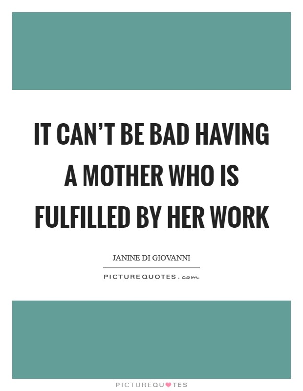 It can't be bad having a mother who is fulfilled by her work Picture Quote #1