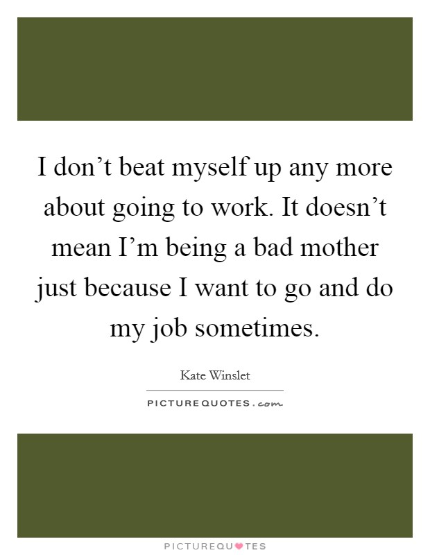 I don't beat myself up any more about going to work. It doesn't mean I'm being a bad mother just because I want to go and do my job sometimes Picture Quote #1