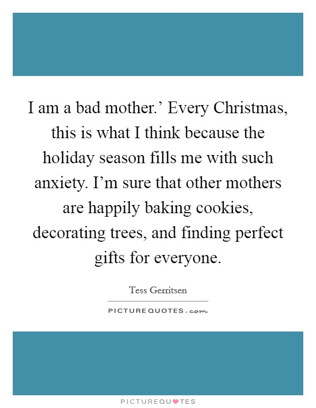 I am a bad mother.' Every Christmas, this is what I think because the holiday season fills me with such anxiety. I'm sure that other mothers are happily baking cookies, decorating trees, and finding perfect gifts for everyone Picture Quote #1