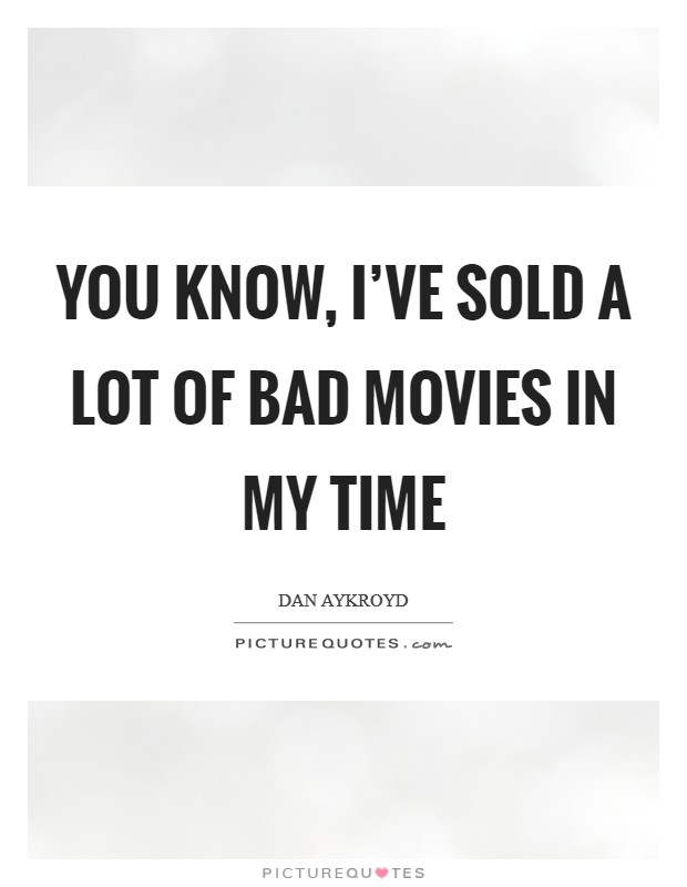 You know, I've sold a lot of bad movies in my time Picture Quote #1