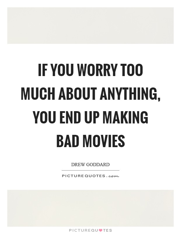 If you worry too much about anything, you end up making bad movies Picture Quote #1