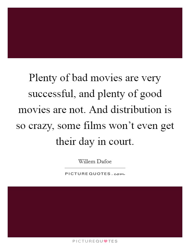 Plenty of bad movies are very successful, and plenty of good movies are not. And distribution is so crazy, some films won't even get their day in court Picture Quote #1