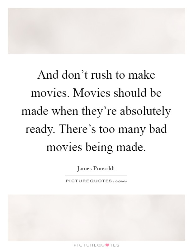 And don't rush to make movies. Movies should be made when they're absolutely ready. There's too many bad movies being made Picture Quote #1