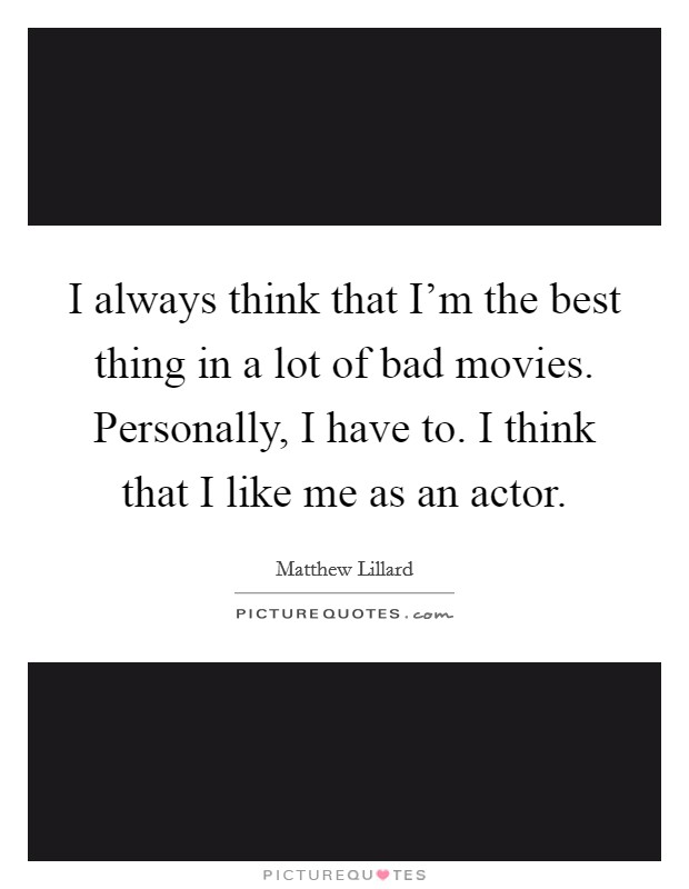 I always think that I'm the best thing in a lot of bad movies. Personally, I have to. I think that I like me as an actor Picture Quote #1