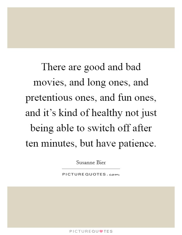 There are good and bad movies, and long ones, and pretentious ones, and fun ones, and it's kind of healthy not just being able to switch off after ten minutes, but have patience Picture Quote #1