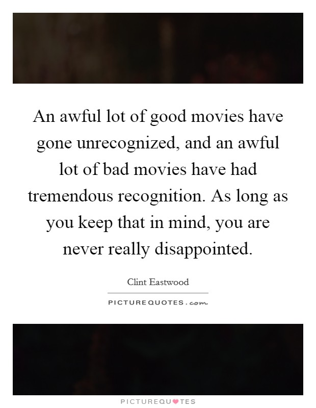 An awful lot of good movies have gone unrecognized, and an awful lot of bad movies have had tremendous recognition. As long as you keep that in mind, you are never really disappointed Picture Quote #1