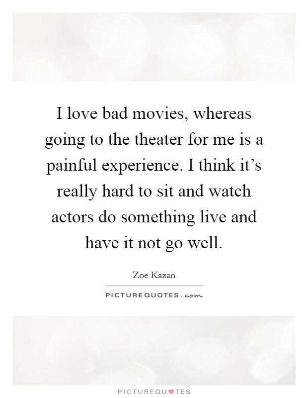 I love bad movies, whereas going to the theater for me is a painful experience. I think it's really hard to sit and watch actors do something live and have it not go well Picture Quote #1