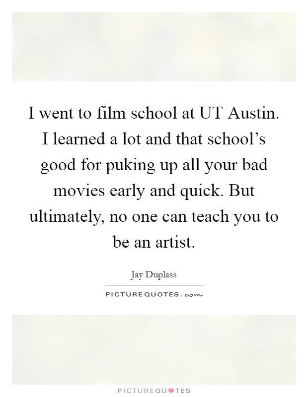 I went to film school at UT Austin. I learned a lot and that school's good for puking up all your bad movies early and quick. But ultimately, no one can teach you to be an artist Picture Quote #1