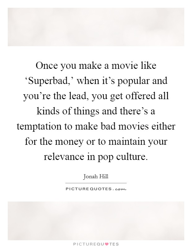 Once you make a movie like 'Superbad,' when it's popular and you're the lead, you get offered all kinds of things and there's a temptation to make bad movies either for the money or to maintain your relevance in pop culture Picture Quote #1