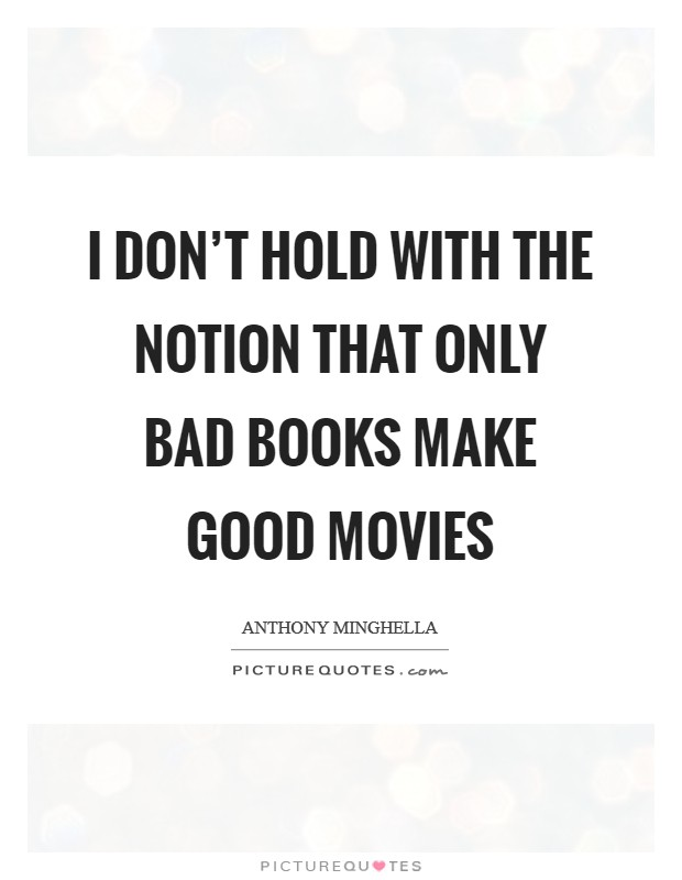 I don't hold with the notion that only bad books make good movies Picture Quote #1