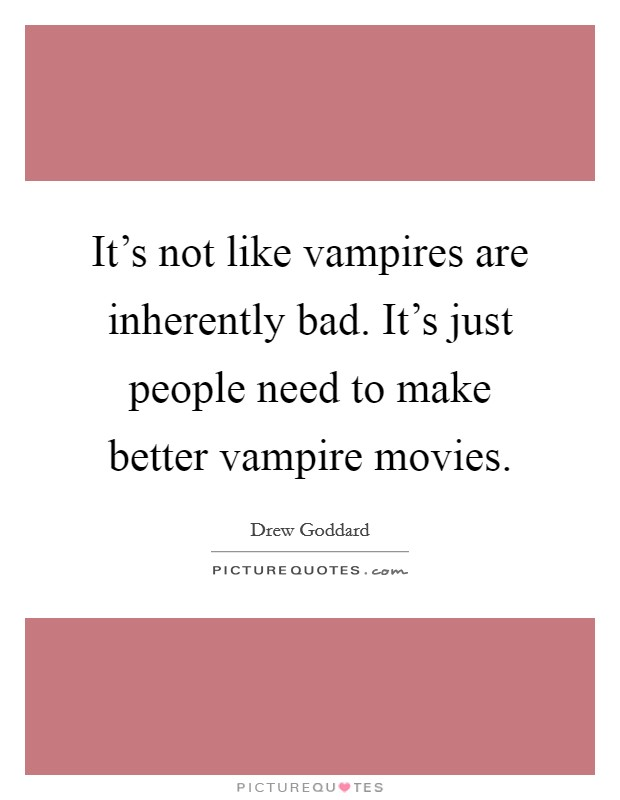 It's not like vampires are inherently bad. It's just people need to make better vampire movies Picture Quote #1