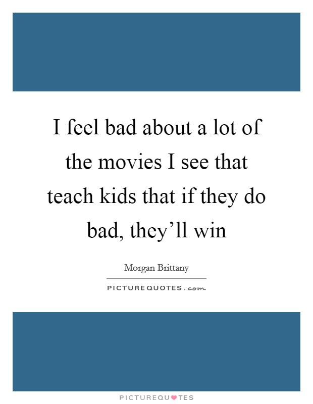 I feel bad about a lot of the movies I see that teach kids that if they do bad, they'll win Picture Quote #1