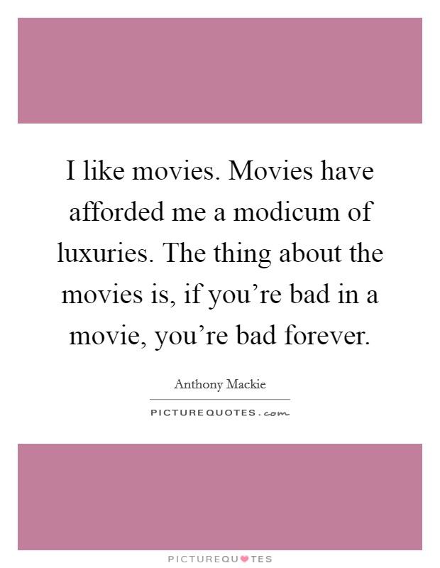 I like movies. Movies have afforded me a modicum of luxuries. The thing about the movies is, if you're bad in a movie, you're bad forever Picture Quote #1