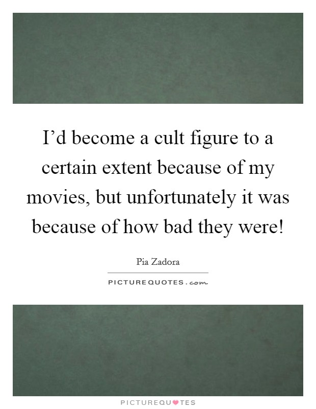 I'd become a cult figure to a certain extent because of my movies, but unfortunately it was because of how bad they were! Picture Quote #1