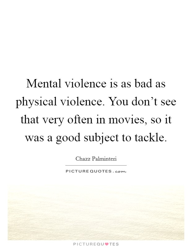 Mental violence is as bad as physical violence. You don't see that very often in movies, so it was a good subject to tackle Picture Quote #1