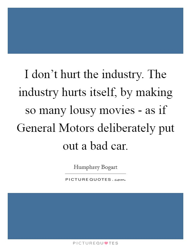 I don't hurt the industry. The industry hurts itself, by making so many lousy movies - as if General Motors deliberately put out a bad car Picture Quote #1