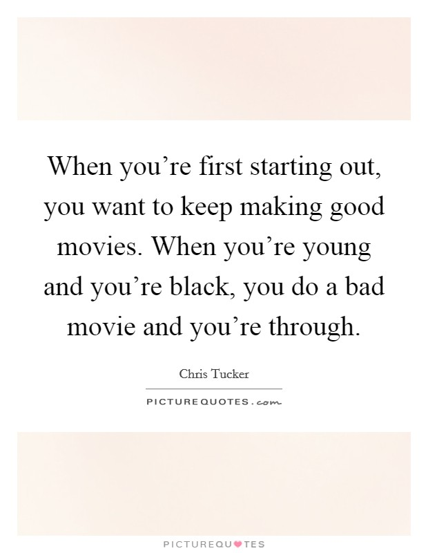 When you're first starting out, you want to keep making good movies. When you're young and you're black, you do a bad movie and you're through Picture Quote #1