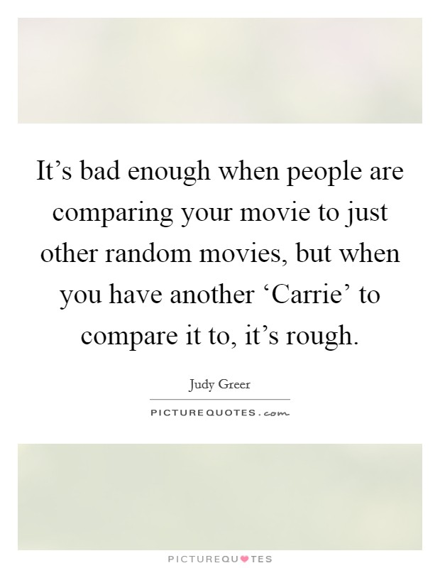 It's bad enough when people are comparing your movie to just other random movies, but when you have another 'Carrie' to compare it to, it's rough Picture Quote #1