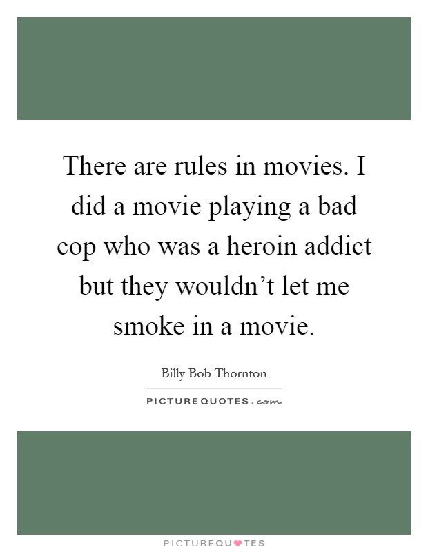 There are rules in movies. I did a movie playing a bad cop who was a heroin addict but they wouldn't let me smoke in a movie Picture Quote #1