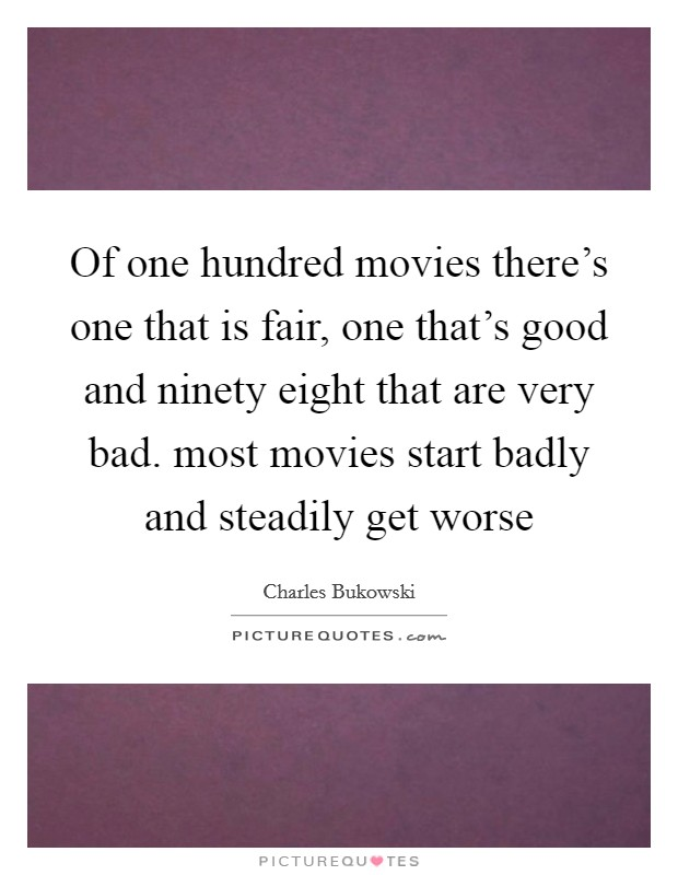 Of one hundred movies there's one that is fair, one that's good and ninety eight that are very bad. most movies start badly and steadily get worse Picture Quote #1