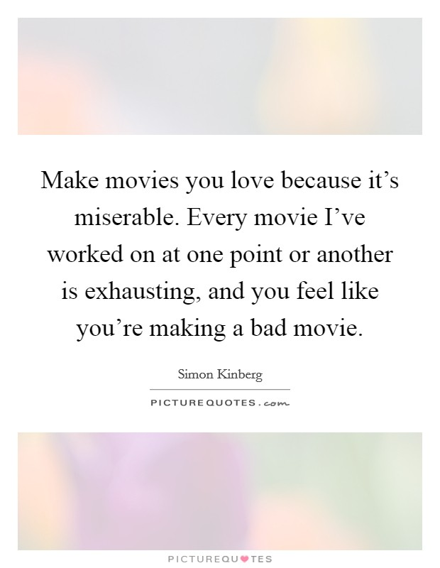 Make movies you love because it's miserable. Every movie I've worked on at one point or another is exhausting, and you feel like you're making a bad movie Picture Quote #1