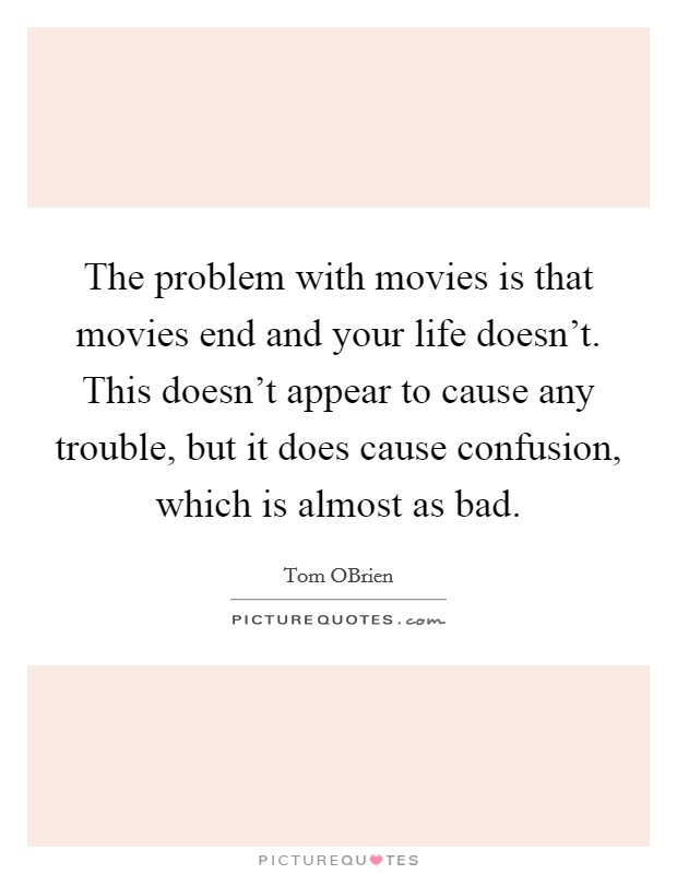 The problem with movies is that movies end and your life doesn't. This doesn't appear to cause any trouble, but it does cause confusion, which is almost as bad Picture Quote #1