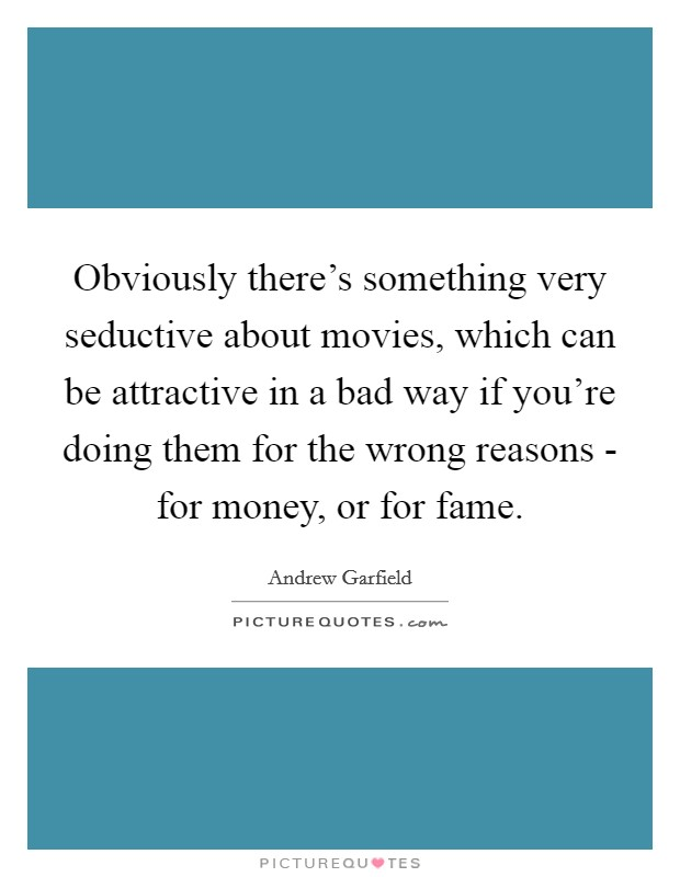 Obviously there's something very seductive about movies, which can be attractive in a bad way if you're doing them for the wrong reasons - for money, or for fame Picture Quote #1