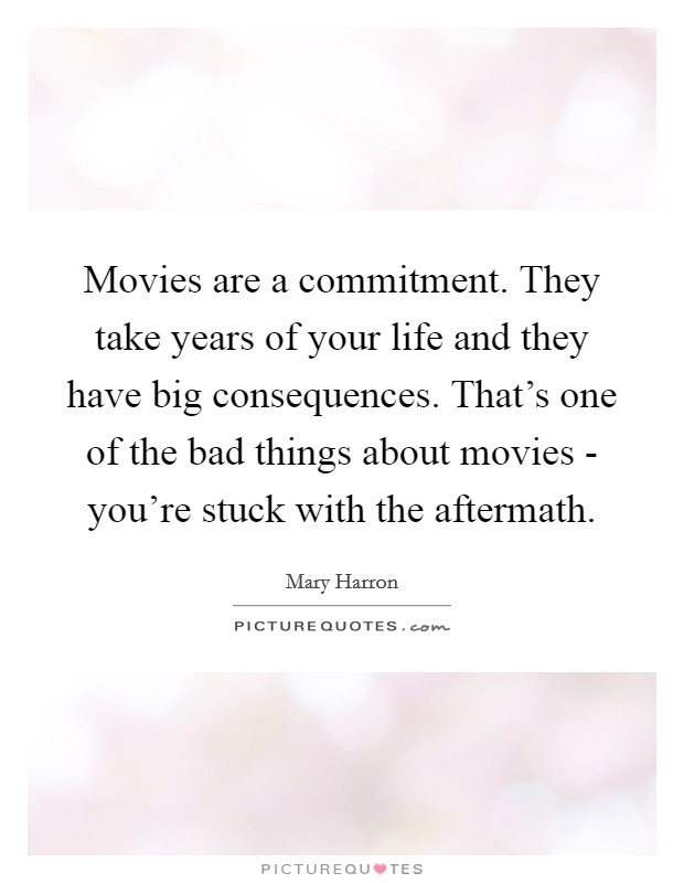 Movies are a commitment. They take years of your life and they have big consequences. That's one of the bad things about movies - you're stuck with the aftermath Picture Quote #1