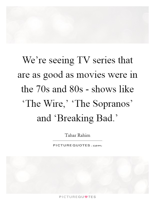 We're seeing TV series that are as good as movies were in the  70s and  80s - shows like 'The Wire,' 'The Sopranos' and 'Breaking Bad.' Picture Quote #1