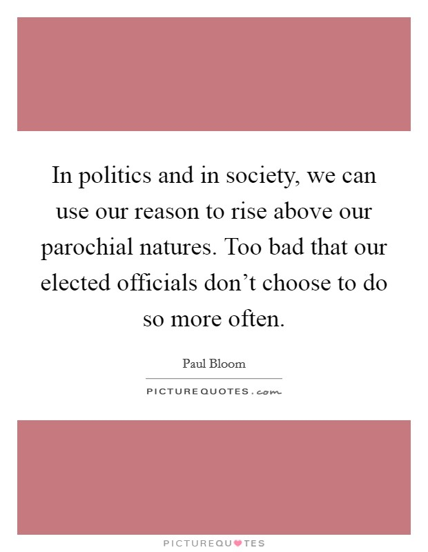 In politics and in society, we can use our reason to rise above our parochial natures. Too bad that our elected officials don't choose to do so more often. Picture Quote #1