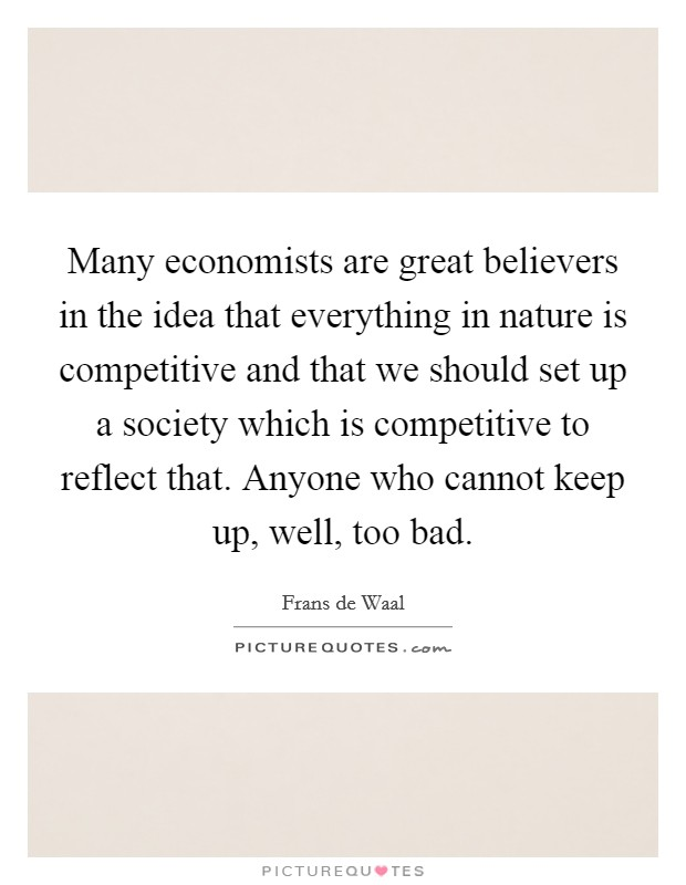 Many economists are great believers in the idea that everything in nature is competitive and that we should set up a society which is competitive to reflect that. Anyone who cannot keep up, well, too bad Picture Quote #1