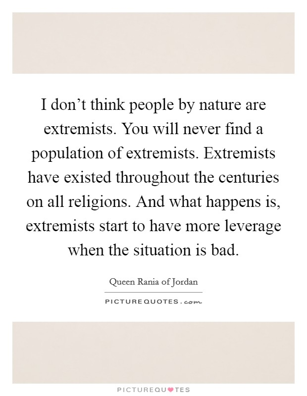 I don't think people by nature are extremists. You will never find a population of extremists. Extremists have existed throughout the centuries on all religions. And what happens is, extremists start to have more leverage when the situation is bad. Picture Quote #1