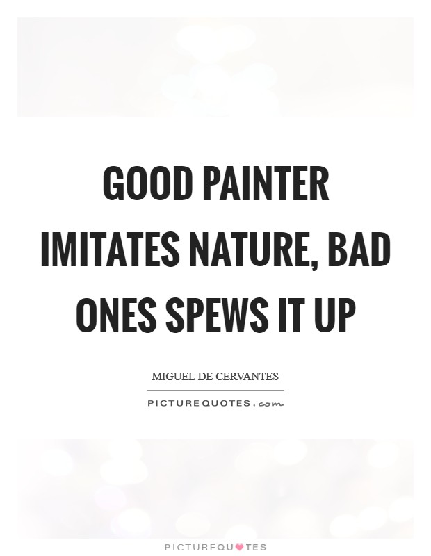 Good painter imitates nature, bad ones spews it up Picture Quote #1