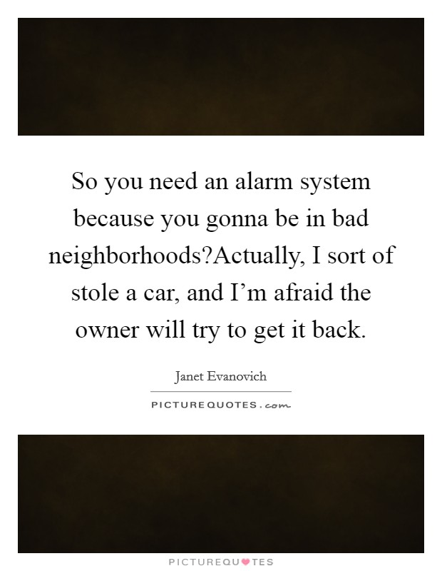 So you need an alarm system because you gonna be in bad neighborhoods?Actually, I sort of stole a car, and I'm afraid the owner will try to get it back Picture Quote #1