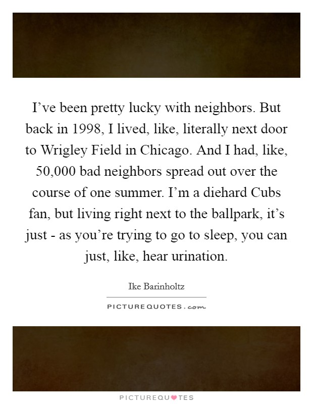I've been pretty lucky with neighbors. But back in 1998, I lived, like, literally next door to Wrigley Field in Chicago. And I had, like, 50,000 bad neighbors spread out over the course of one summer. I'm a diehard Cubs fan, but living right next to the ballpark, it's just - as you're trying to go to sleep, you can just, like, hear urination Picture Quote #1