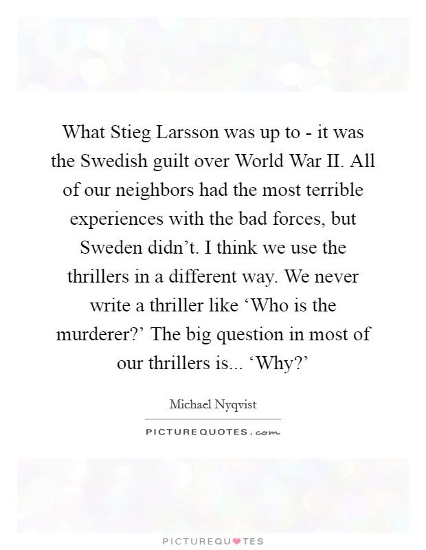 What Stieg Larsson was up to - it was the Swedish guilt over World War II. All of our neighbors had the most terrible experiences with the bad forces, but Sweden didn't. I think we use the thrillers in a different way. We never write a thriller like 'Who is the murderer?' The big question in most of our thrillers is... 'Why?' Picture Quote #1