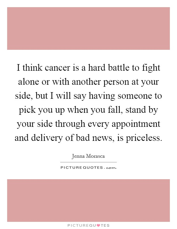 I think cancer is a hard battle to fight alone or with another person at your side, but I will say having someone to pick you up when you fall, stand by your side through every appointment and delivery of bad news, is priceless Picture Quote #1