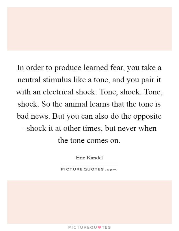 In order to produce learned fear, you take a neutral stimulus like a tone, and you pair it with an electrical shock. Tone, shock. Tone, shock. So the animal learns that the tone is bad news. But you can also do the opposite - shock it at other times, but never when the tone comes on. Picture Quote #1