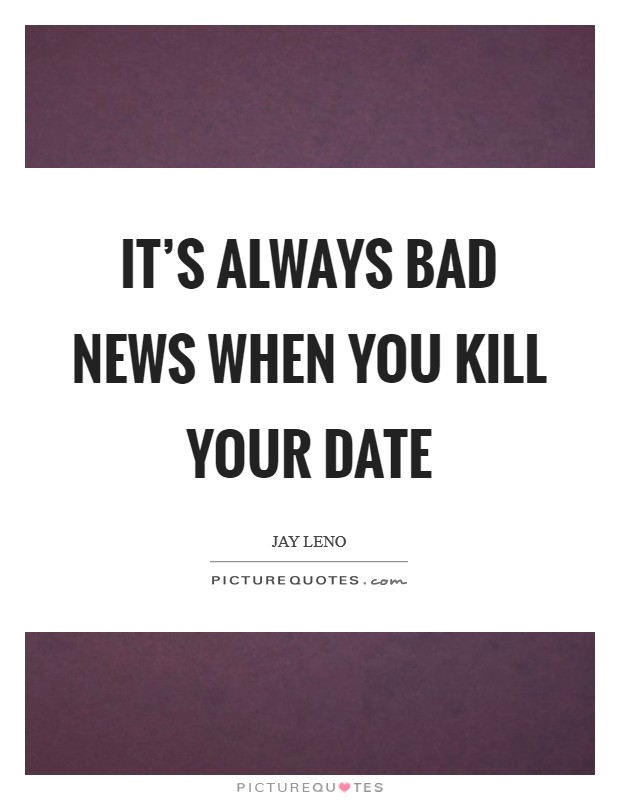 It's always bad news when you kill your date Picture Quote #1