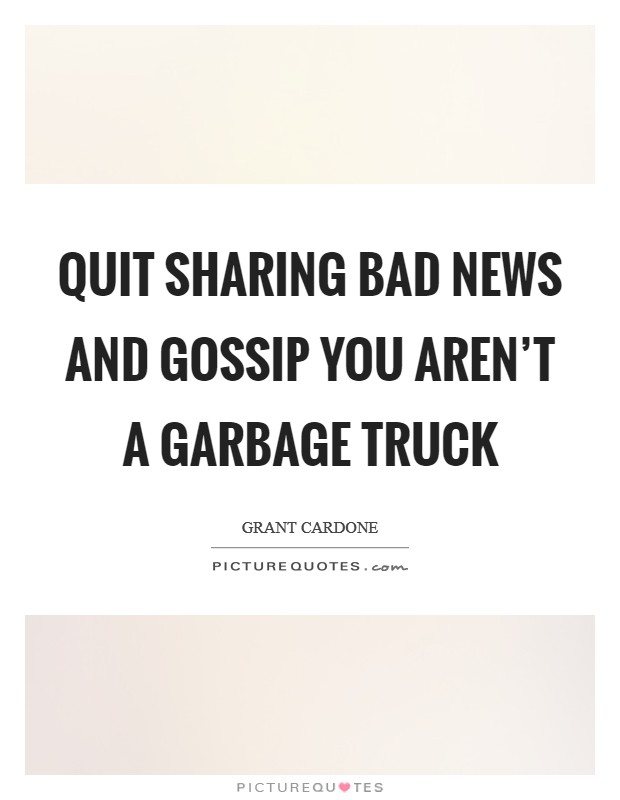 Quit sharing bad news and gossip you aren't a garbage truck Picture Quote #1