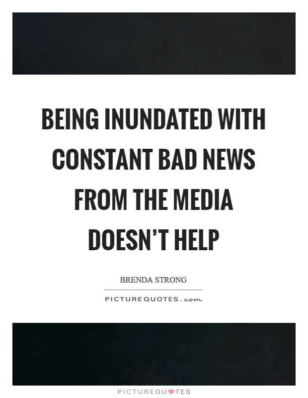 Being inundated with constant bad news from the media doesn't help Picture Quote #1