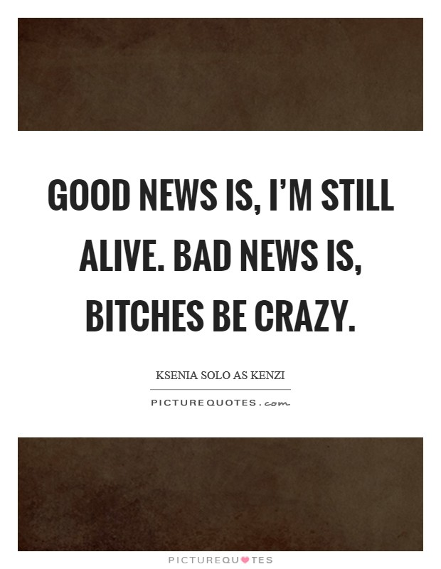 Good news is, I'm still alive. Bad news is, Bitches be crazy Picture Quote #1