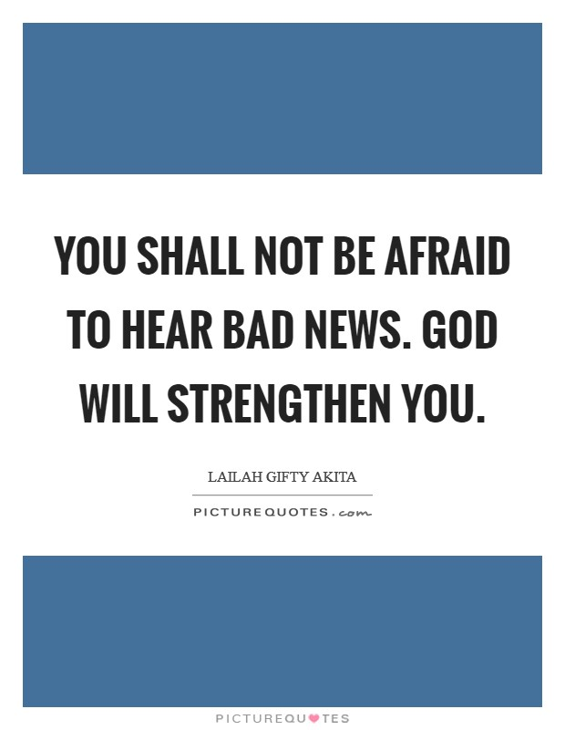 You shall not be afraid to hear bad news. God will strengthen you Picture Quote #1