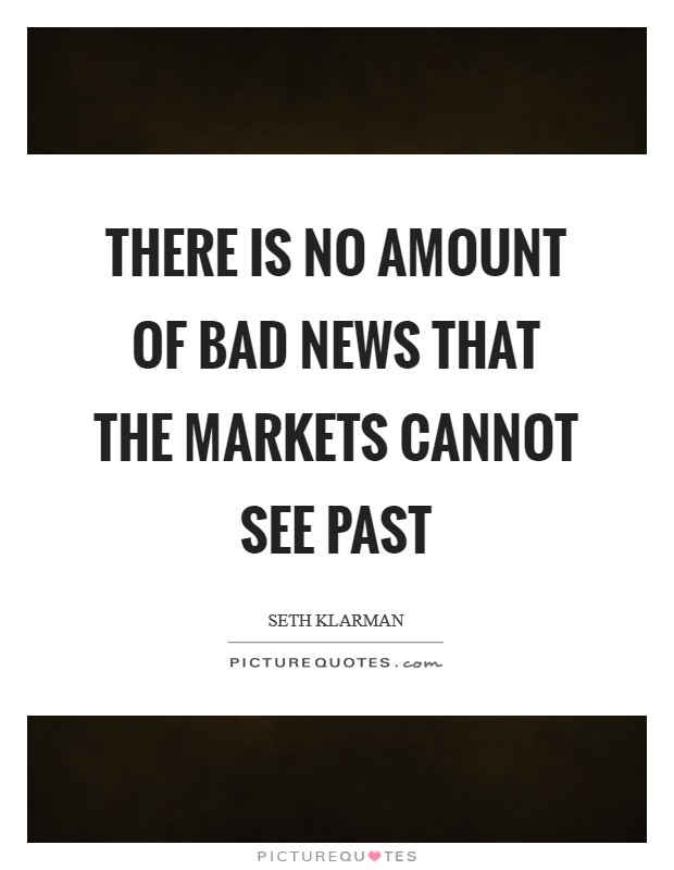 There is no amount of bad news that the markets cannot see past Picture Quote #1