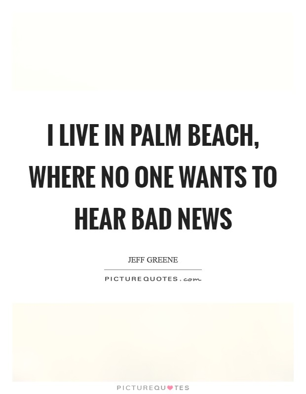 I live in Palm Beach, where no one wants to hear bad news Picture Quote #1