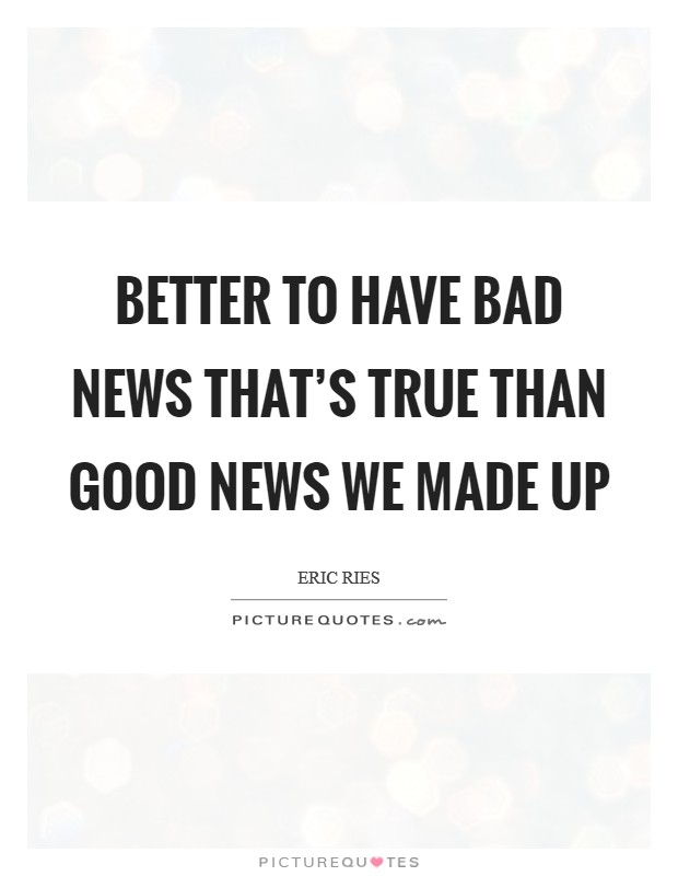 Better to have bad news that's true than good news we made up Picture Quote #1