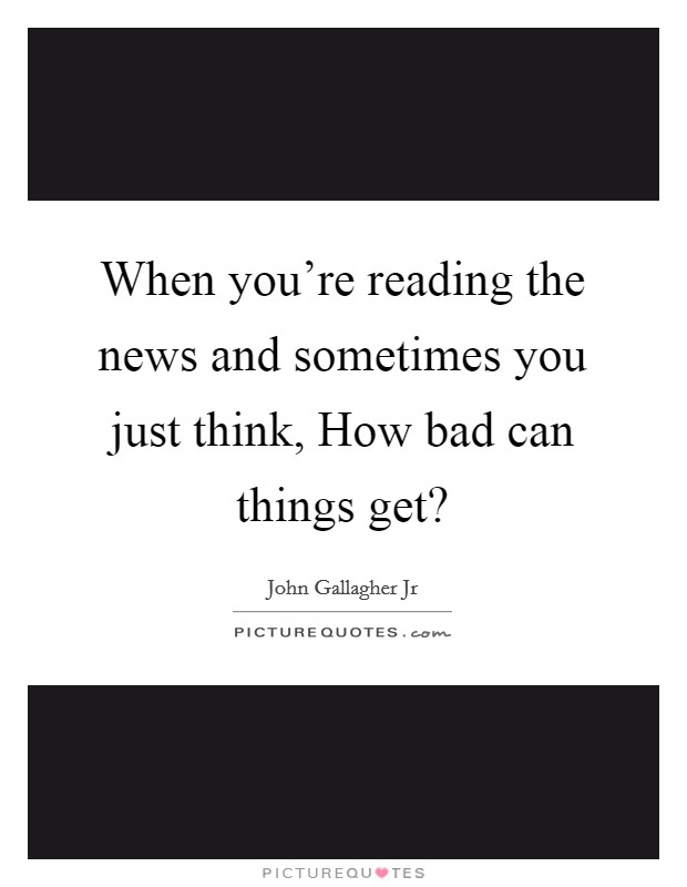 When you're reading the news and sometimes you just think, How bad can things get? Picture Quote #1