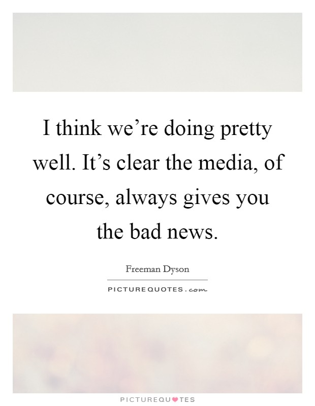 I think we're doing pretty well. It's clear the media, of course, always gives you the bad news Picture Quote #1