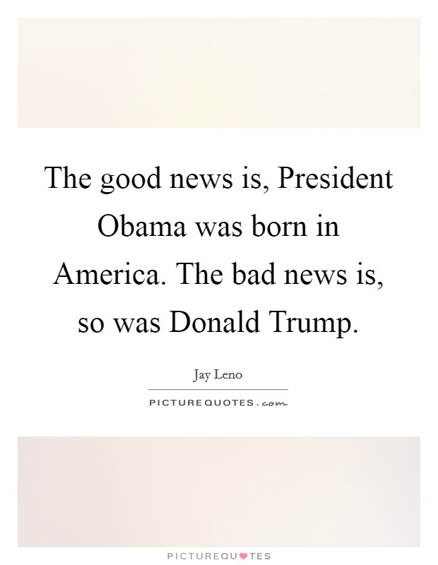 The good news is, President Obama was born in America. The bad news is, so was Donald Trump Picture Quote #1